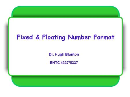 Fixed & Floating Number Format Dr. Hugh Blanton ENTC 4337/5337.