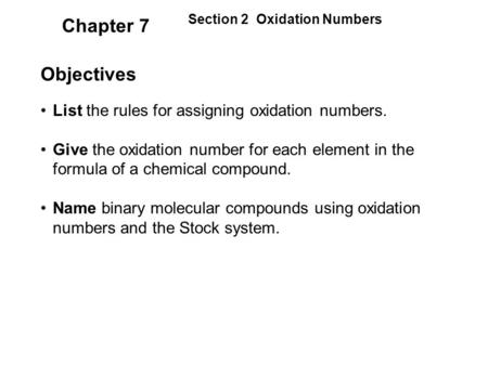 Chapter 7 Objectives List the rules for assigning oxidation numbers. Give the oxidation number for each element in the formula of a chemical compound.
