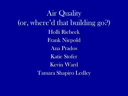 Air Quality (or, where'd that building go?) Holli Riebeek Frank Niepold Ana Prados Katie Stofer Kevin Ward Tamara Shapiro Ledley.