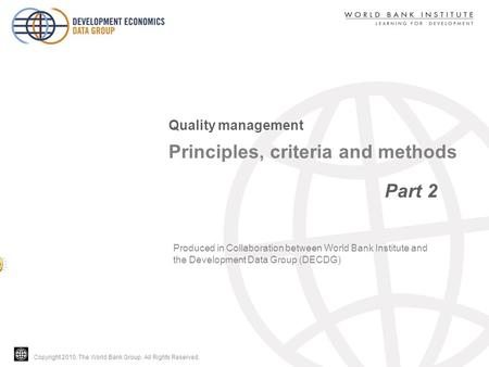 Copyright 2010, The World Bank Group. All Rights Reserved. Principles, criteria and methods Part 2 Quality management Produced in Collaboration between.