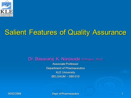 30/02/2008 Dept. of Pharmaceutics 1 Salient Features of Quality Assurance Dr. Basavaraj K. Nanjwade M.Pharm., Ph.D Associate Professor Department of Pharmaceutics.