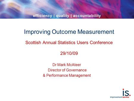 Improving Outcome Measurement Scottish Annual Statistics Users Conference 29/10/09 Dr Mark McAteer Director of Governance & Performance Management.
