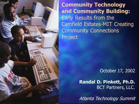 Community Technology and Community Building: Early Results from the Camfield Estates-MIT Creating Community Connections Project October 17, 2002 Randal.