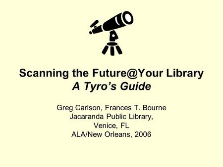 Scanning the Library A Tyro's Guide Greg Carlson, Frances T. Bourne Jacaranda Public Library, Venice, FL ALA/New Orleans, 2006.