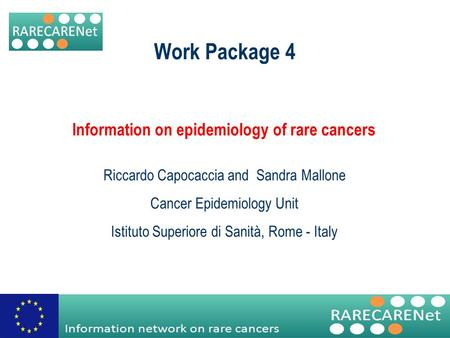 Information network on rare cancers Work Package 4 Information on epidemiology of rare cancers Riccardo Capocaccia and Sandra Mallone Cancer Epidemiology.