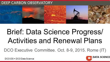 Brief: Data Science Progress/ Activities and Renewal Plans DCO Executive Committee. Oct. 8-9, 2015. Rome (IT) DCO-DS = DCO Data Science.