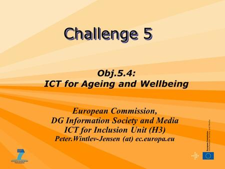 European Commission, DG Information Society and Media ICT for Inclusion Unit (H3) Peter.Wintlev-Jensen (at) ec.europa.eu Challenge 5 Obj.5.4: ICT for Ageing.