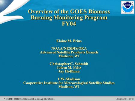 NESDIS Office of Research and Applications Overview of the GOES Biomass Burning Monitoring Program FY04 Elaine M. Prins NOAA/NESDIS/ORA Advanced Satellite.