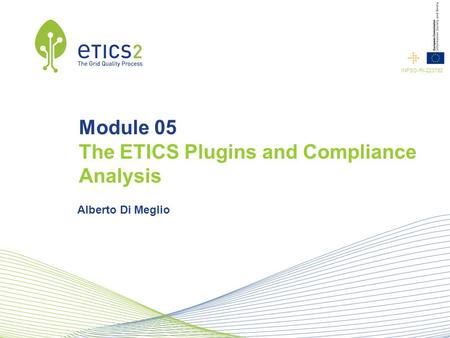 INFSO-RI-223782 Module 05 The ETICS Plugins and Compliance Analysis Alberto Di Meglio.