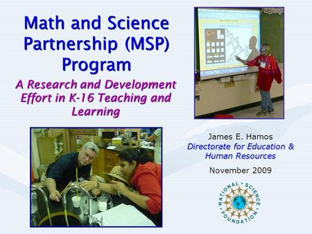 Math and Science Partnership (MSP) Program A Research and Development Effort in K-16 Teaching and Learning James E. Hamos Directorate for Education & Human.