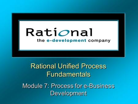 Rational Unified Process Fundamentals Module 7: Process for e-Business Development Rational Unified Process Fundamentals Module 7: Process for e-Business.
