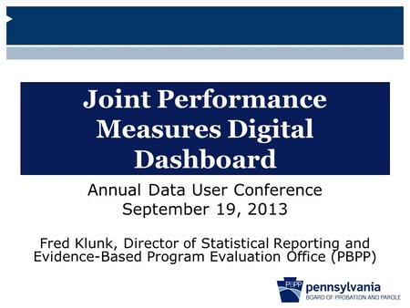Joint Performance Measures Digital Dashboard Annual Data User Conference September 19, 2013 Fred Klunk, Director of Statistical Reporting and Evidence-Based.