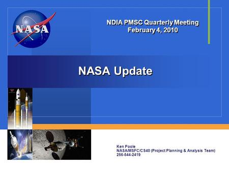 NASA Update NDIA PMSC Quarterly Meeting February 4, 2010 Ken Poole NASA/MSFC/CS40 (Project Planning & Analysis Team) 256-544-2419.