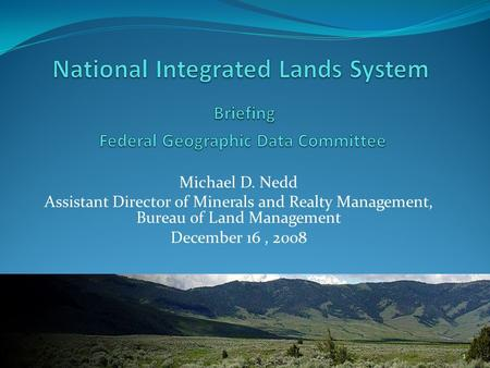 Michael D. Nedd Assistant Director of Minerals and Realty Management, Bureau of Land Management December 16, 2008 1.