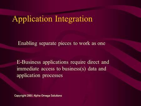 Application Integration Enabling separate pieces to work as one E-Business applications require direct and immediate access to business(s) data and application.