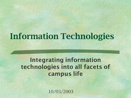 Information Technologies Integrating information technologies into all facets of campus life 10/03/2003.