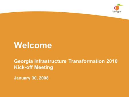 Welcome Georgia Infrastructure Transformation 2010 Kick-off Meeting January 30, 2008.