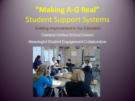 """Making A-G Real"" Student Support Systems Building Improvement in Our Education Oakland Unified School District Meaningful Student Engagement Collaborative."