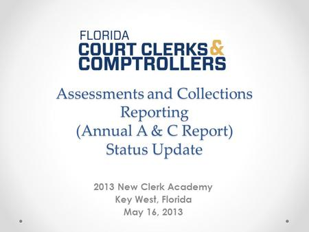 Assessments and Collections Reporting (Annual A & C Report) Status Update 2013 New Clerk Academy Key West, Florida May 16, 2013.