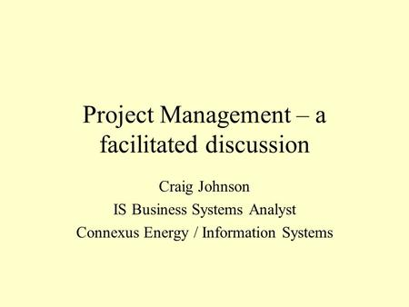 Project Management – a facilitated discussion Craig Johnson IS Business Systems Analyst Connexus Energy / Information Systems.