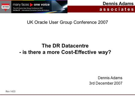 The DR Datacentre - is there a more Cost-Effective way? Dennis Adams a s s o c i a t e s UK Oracle User Group Conference 2007 Dennis Adams 3rd December.