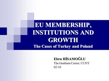 EU MEMBERSHIP, INSTITUTIONS AND GROWTH The Cases <strong>of</strong> Turkey and Poland Ebru HİSAMOĞLU The Graduate Center, CUNY 02/10.