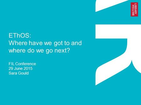 EThOS: Where have we got to and where do we go next? FIL Conference 29 June 2015 Sara Gould.