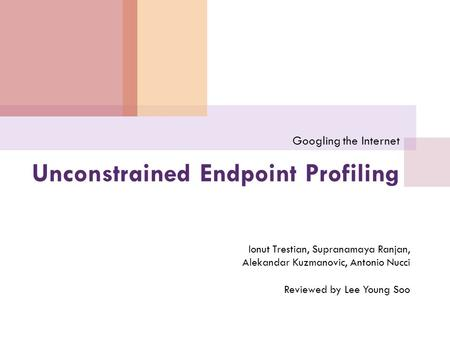 Unconstrained Endpoint Profiling Googling the Internet Ionut Trestian, Supranamaya Ranjan, Alekandar Kuzmanovic, Antonio Nucci Reviewed by Lee Young Soo.