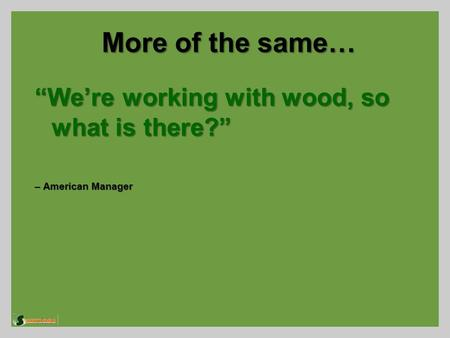 "More of the same… ""We're working with wood, so what is there?"" – American Manager."