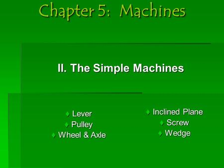 Chapter 5: Machines II. The Simple Machines II. The Simple Machines  Lever  Pulley  Wheel & Axle  Inclined Plane  Screw  Wedge.