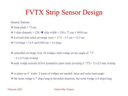 February, 2007Vaclav Vrba, Prague FVTX Strip Sensor Design General features:  Strip pitch = 75 µm  # chip channels = 128;  chip width = 128 x 75 µm.