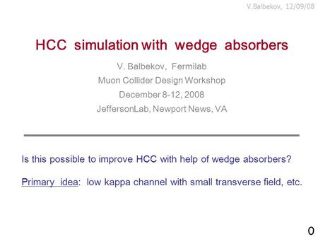 V.Balbekov, 12/09/08 HCC simulation with wedge absorbers V. Balbekov, Fermilab Muon Collider Design Workshop December 8-12, 2008 JeffersonLab, Newport.