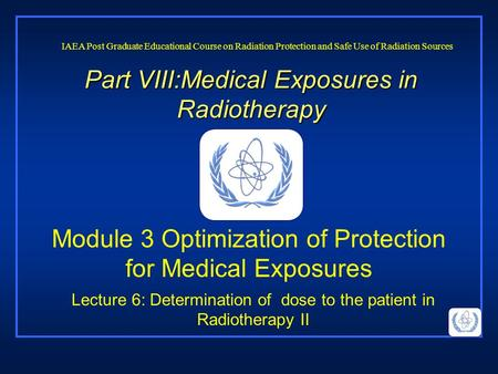 Part VIII:Medical Exposures in Radiotherapy Lecture 6: Determination of dose to the patient in Radiotherapy II IAEA Post Graduate Educational Course on.