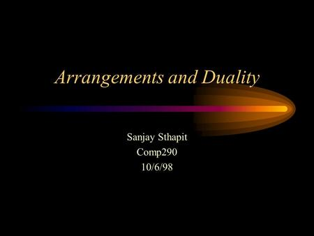 Arrangements and Duality Sanjay Sthapit Comp290 10/6/98.