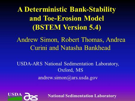 A Deterministic Bank-Stability and Toe-Erosion Model (BSTEM Version 5.4) Andrew Simon, Robert Thomas, Andrea Curini and Natasha Bankhead USDA-ARS National.