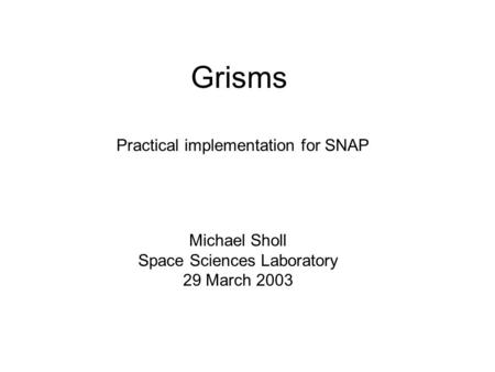 Grisms Michael Sholl Space Sciences Laboratory 29 March 2003 Practical implementation for SNAP.
