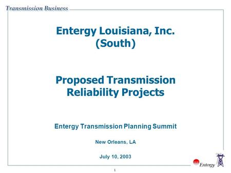 1 Entergy Louisiana, Inc. (South) Proposed Transmission Reliability Projects Entergy Transmission Planning Summit New Orleans, LA July 10, 2003.