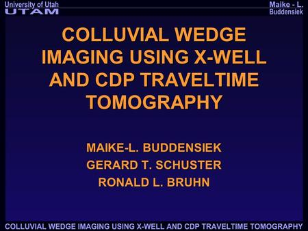 COLLUVIAL WEDGE IMAGING USING X-WELL AND CDP TRAVELTIME TOMOGRAPHY MAIKE-L. BUDDENSIEK GERARD T. SCHUSTER RONALD L. BRUHN.