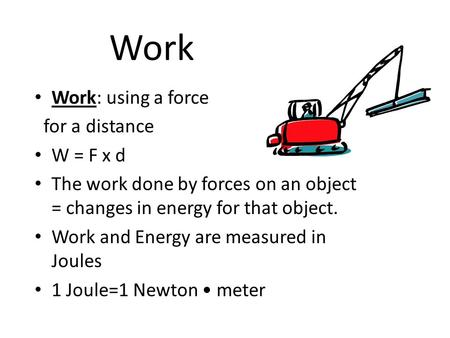 Work Work: using a force for a distance W = F x d The work done by forces on an object = changes in energy for that object. Work and Energy are measured.