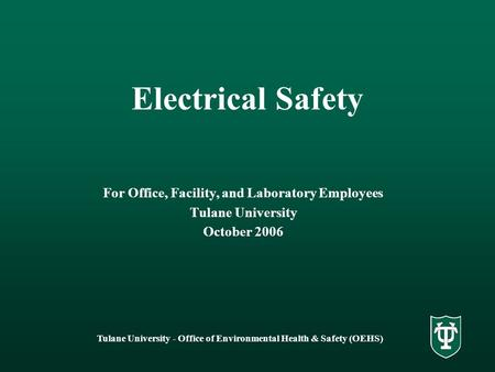 Tulane University - Office of Environmental Health & Safety (OEHS) Electrical Safety For Office, Facility, and Laboratory Employees Tulane University October.