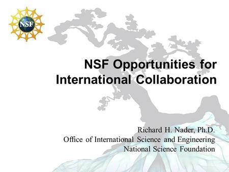 NSF Opportunities for International Collaboration Richard H. Nader, Ph.D. Office of International Science and Engineering National Science Foundation.