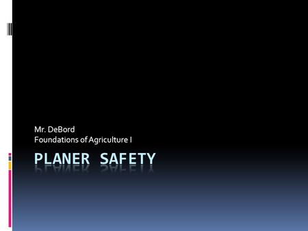 Mr. DeBord Foundations of Agriculture I. Planer Safety:  Use industrial quality eye protection.