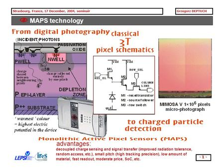 Strasbourg, France, 17 December, 2004, seminairGrzegorz DEPTUCH - 1 -  MAPS technology decoupled charge sensing and signal transfer (improved radiation.