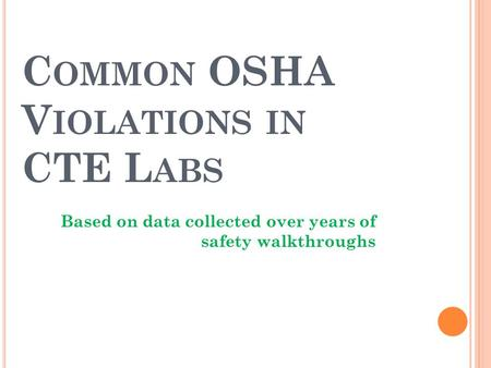 C OMMON OSHA V IOLATIONS IN CTE L ABS Based on data collected over years of safety walkthroughs.