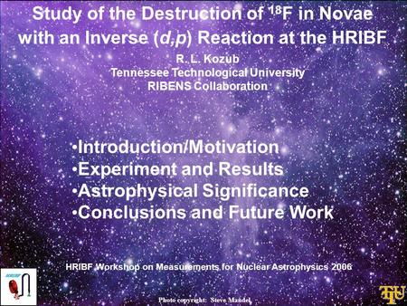Study of the Destruction of 18 F in Novae with an Inverse (d,p) Reaction at the HRIBF Introduction/Motivation Experiment and Results Astrophysical Significance.