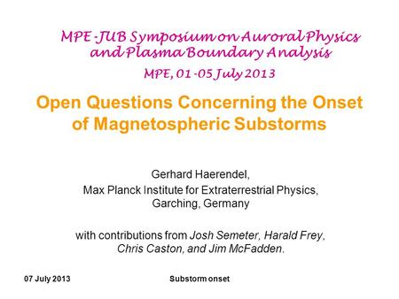 07 July 2013Substorm onset Open Questions Concerning the Onset of Magnetospheric Substorms Gerhard Haerendel, Max Planck Institute for Extraterrestrial.