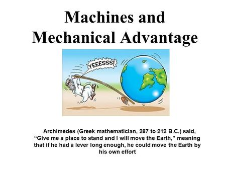 "Machines and Mechanical Advantage Archimedes (Greek mathematician, 287 to 212 B.C.) said, ""Give me a place to stand and I will move the Earth,"" meaning."