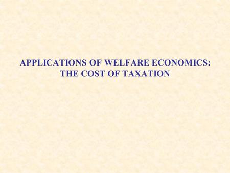 APPLICATIONS OF WELFARE ECONOMICS: THE COST OF TAXATION.