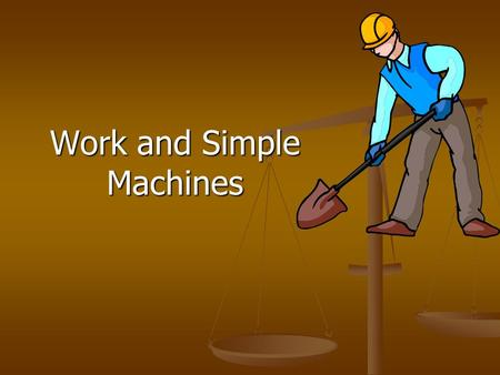 Work and Simple Machines. Work When a force causes an object to move – work is done. When a force causes an object to move – work is done.
