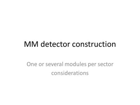 MM detector construction One or several modules per sector considerations.